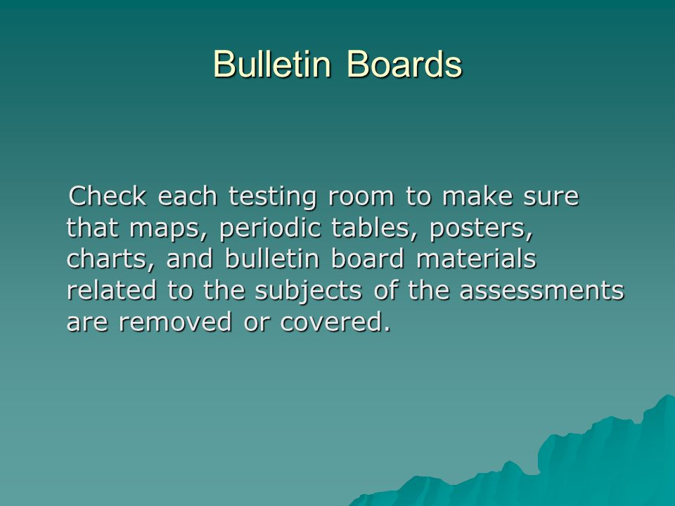 Bulletin Boards Check each testing room to make sure that maps, periodic tables, posters, charts, and bulletin board materials related to the subjects of the assessments are removed or covered.