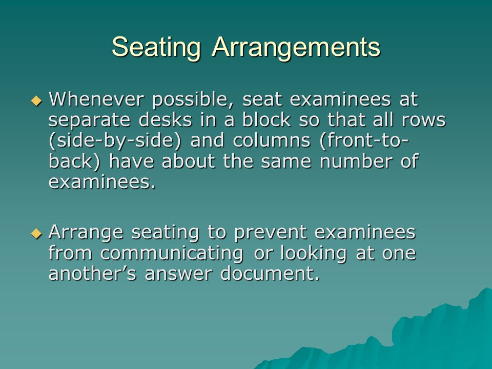 Seating Arrangements  Whenever possible, seat examinees at separate desks in a block so that all rows (side-by-side) and columns (front-to- back) have about the same number of examinees.