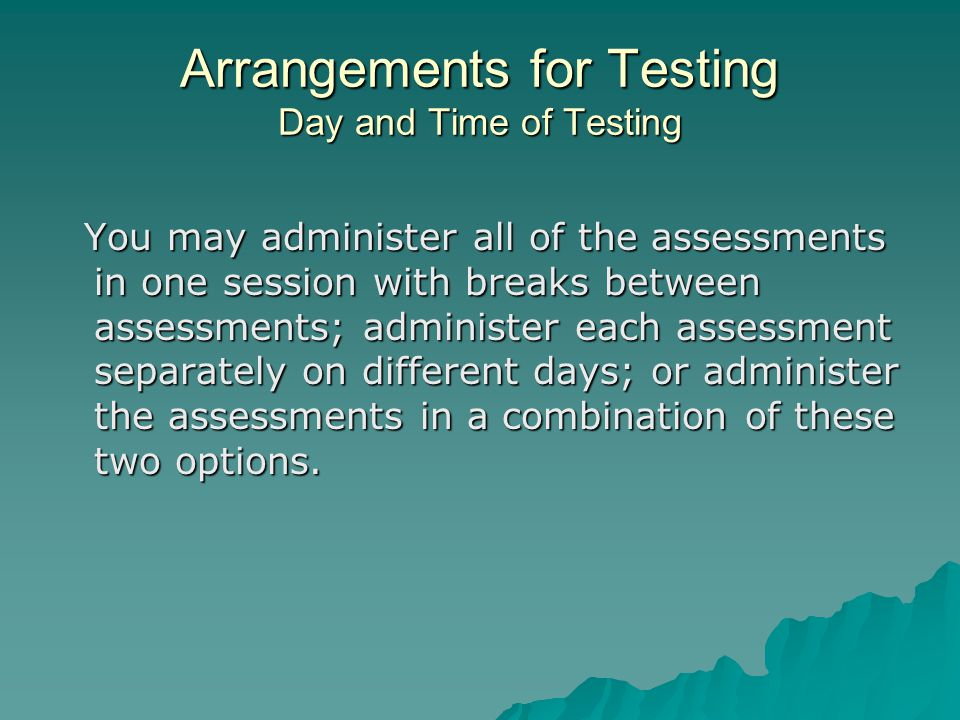 Arrangements for Testing Day and Time of Testing You may administer all of the assessments in one session with breaks between assessments; administer each assessment separately on different days; or administer the assessments in a combination of these two options.