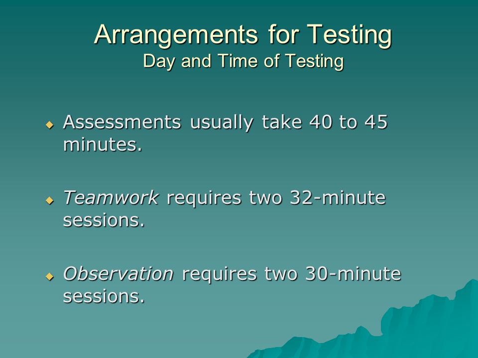 Arrangements for Testing Day and Time of Testing  Assessments usually take 40 to 45 minutes.