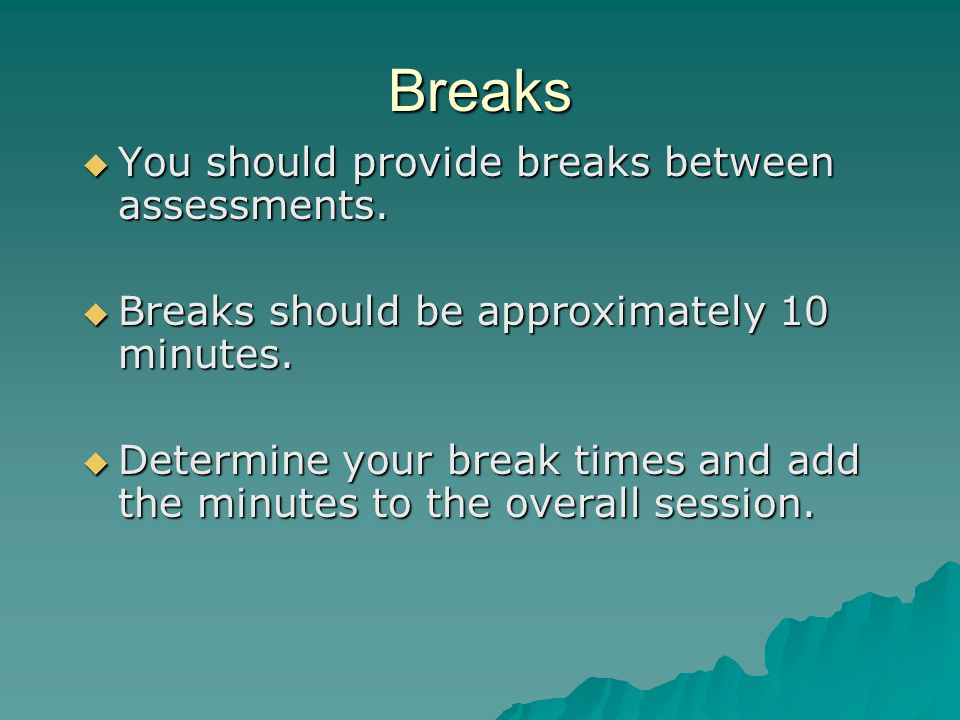 Breaks  You should provide breaks between assessments.  Breaks should be approximately 10 minutes.  Determine your break times and add the minutes