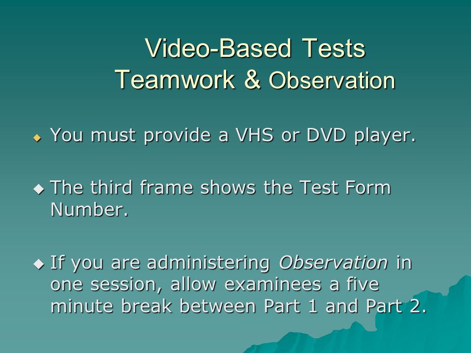 Video-Based Tests Teamwork & Observation  You must provide a VHS or DVD player.