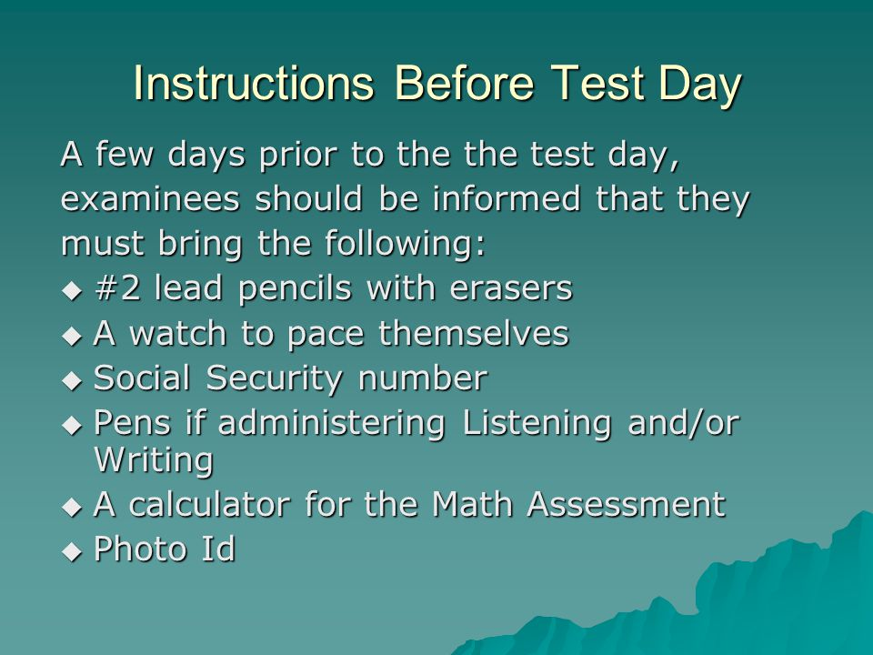 Instructions Before Test Day A few days prior to the the test day, examinees should be informed that they must bring the following:  #2 lead pencils with erasers  A watch to pace themselves  Social Security number  Pens if administering Listening and/or Writing  A calculator for the Math Assessment  Photo Id