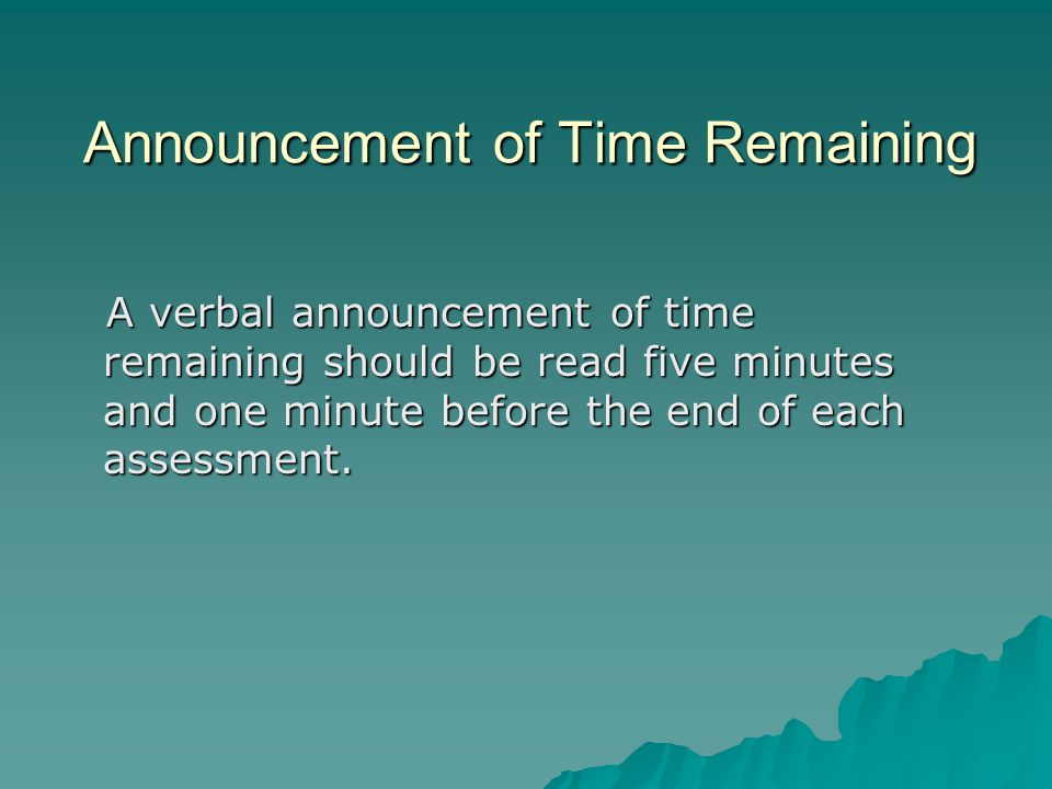 Announcement of Time Remaining A verbal announcement of time remaining should be read five minutes and one minute before the end of each assessment.