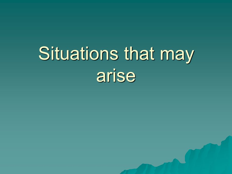 Situations that may arise