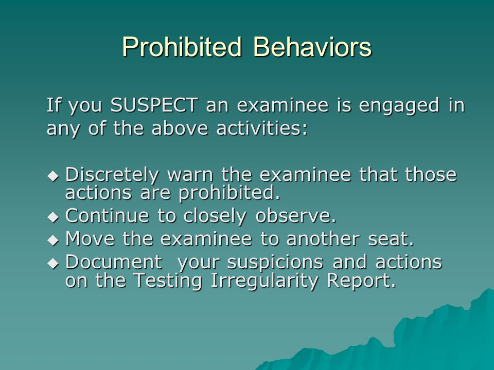Prohibited Behaviors If you SUSPECT an examinee is engaged in any of the above activities:  Discretely warn the examinee that those actions are prohibited.