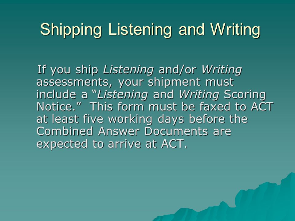 Shipping Listening and Writing If you ship Listening and/or Writing assessments, your shipment must include a Listening and Writing Scoring Notice. This form must be faxed to ACT at least five working days before the Combined Answer Documents are expected to arrive at ACT.