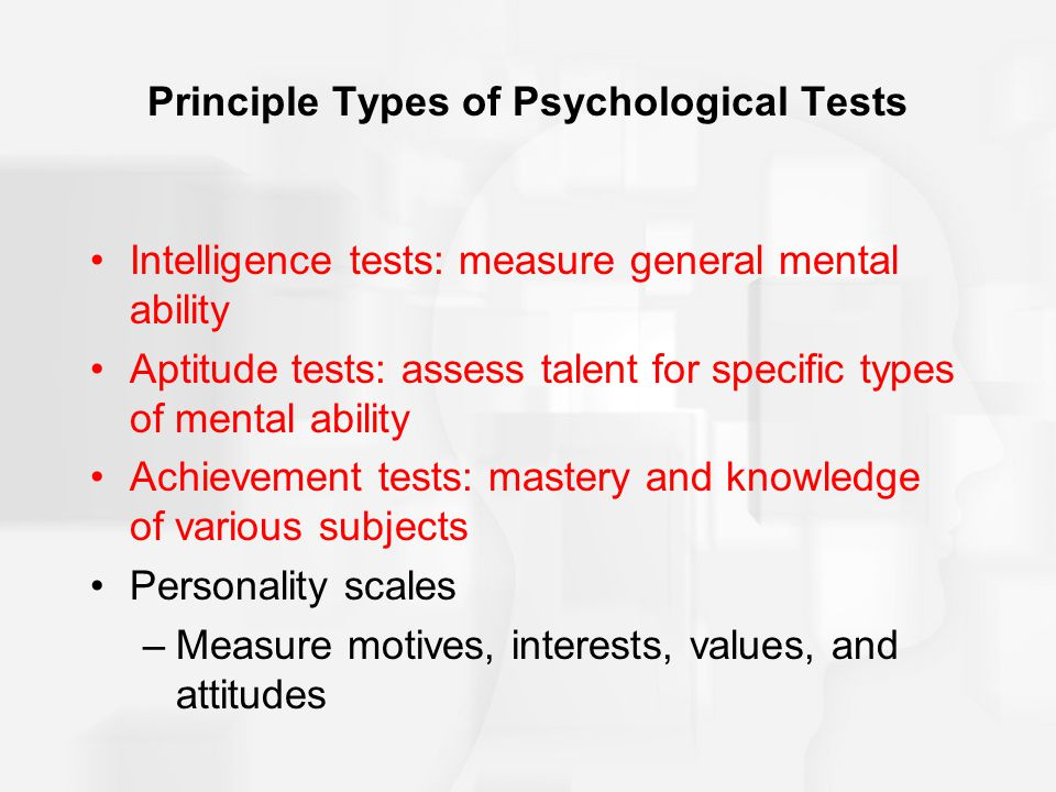 Principle Types of Psychological Tests Intelligence tests: measure general mental ability Aptitude tests: assess talent for specific types of mental a