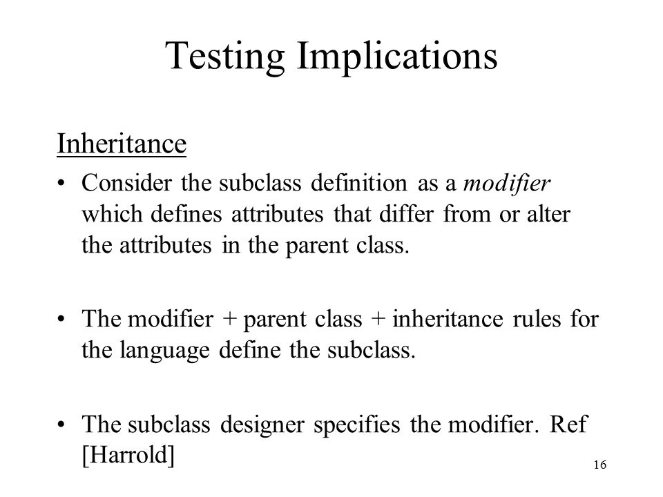 16 Testing Implications Inheritance Consider the subclass definition as a modifier which defines attributes that differ from or alter the attributes i