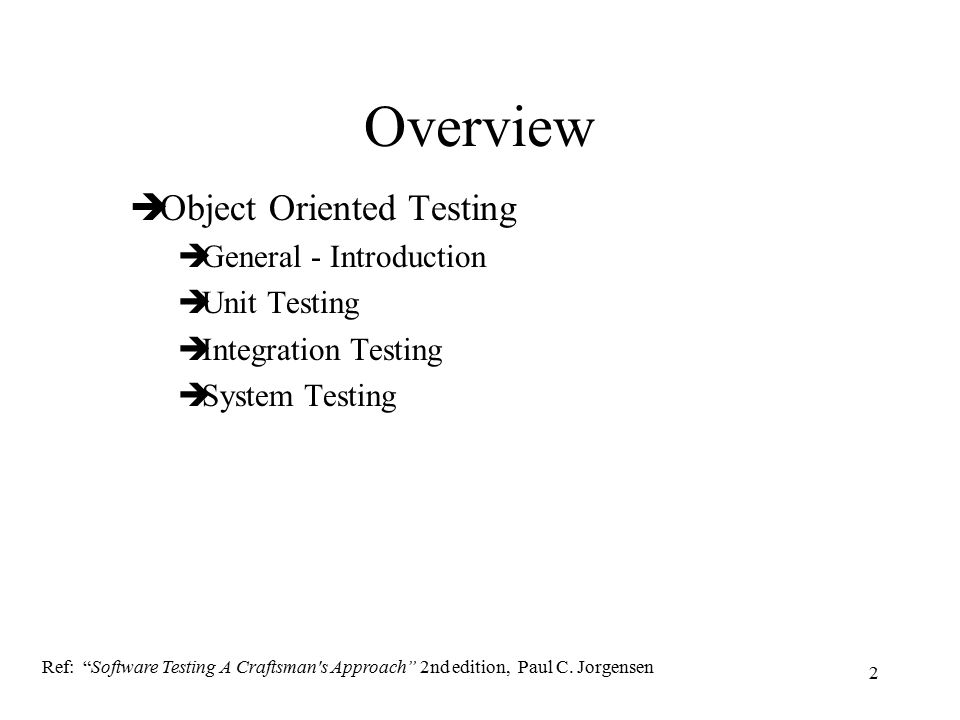 "2 Overview  Object Oriented Testing  General - Introduction  Unit Testing  Integration Testing  System Testing Ref: ""Software Testing A Craftsman"