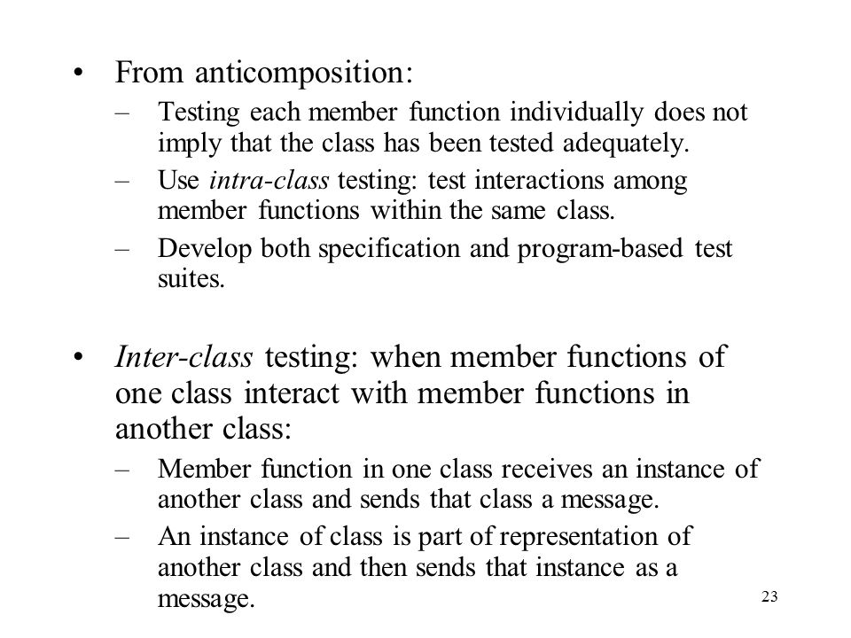 23 From anticomposition: –Testing each member function individually does not imply that the class has been tested adequately. –Use intra-class testing