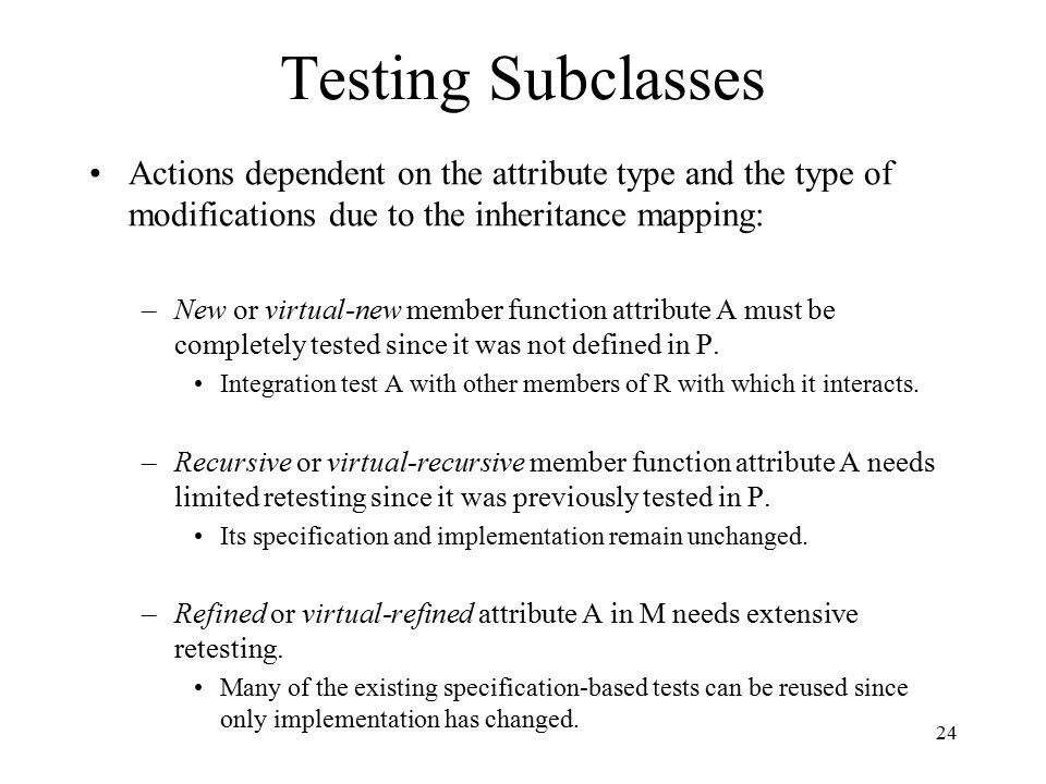 24 Testing Subclasses Actions dependent on the attribute type and the type of modifications due to the inheritance mapping: –New or virtual-new member