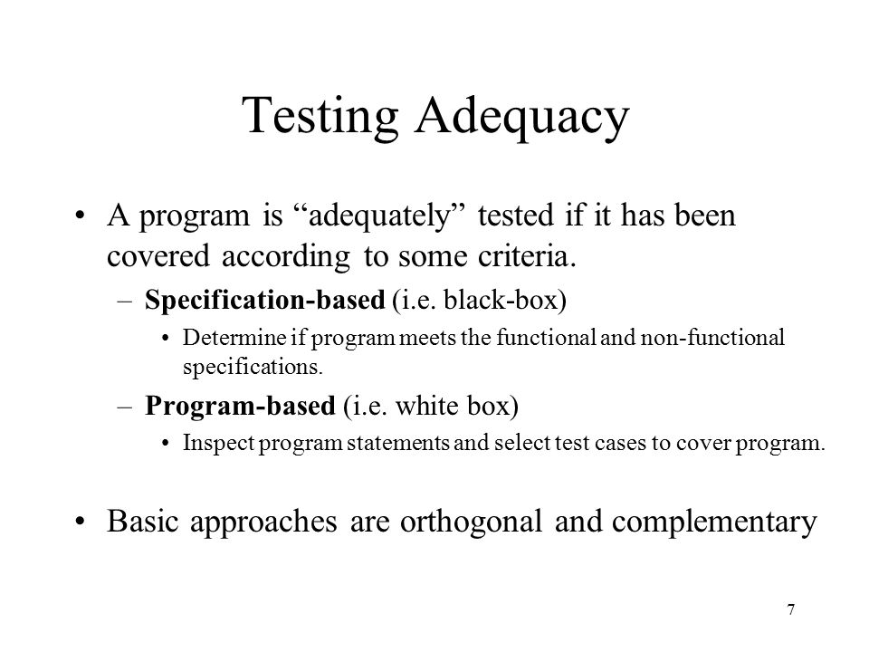 "7 Testing Adequacy A program is ""adequately"" tested if it has been covered according to some criteria. –Specification-based (i.e. black-box) Determine"