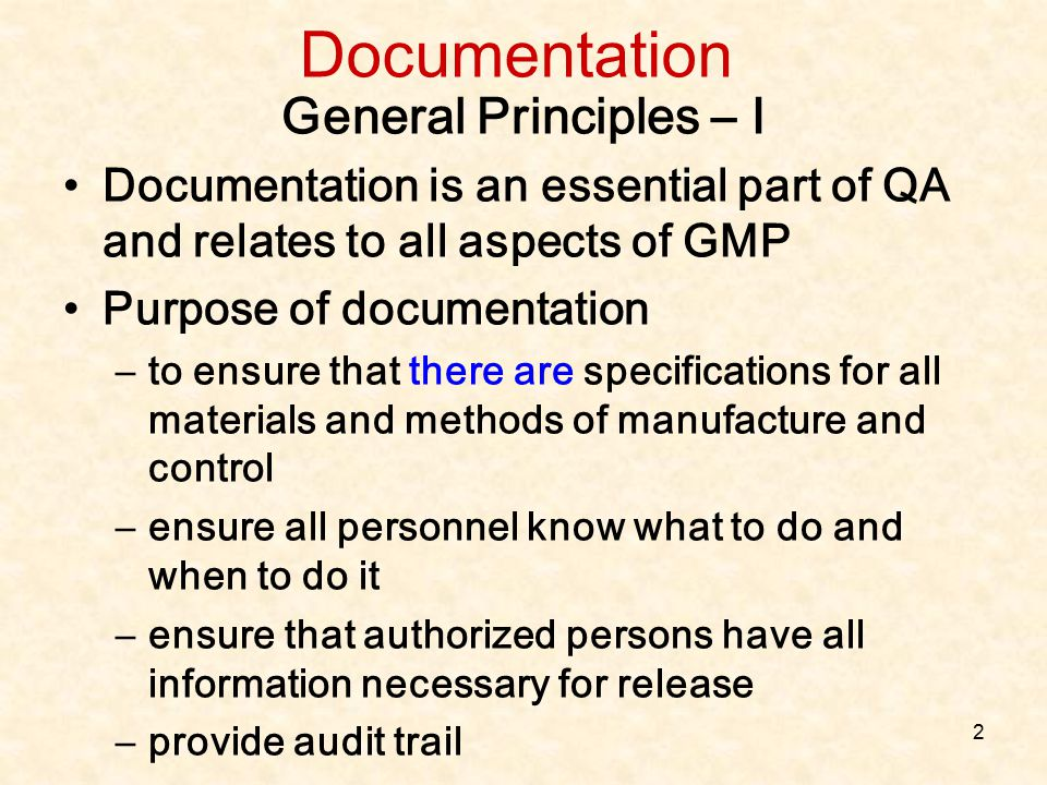 2 General Principles – I Documentation is an essential part of QA and relates to all aspects of GMP Purpose of documentation –to ensure that there are