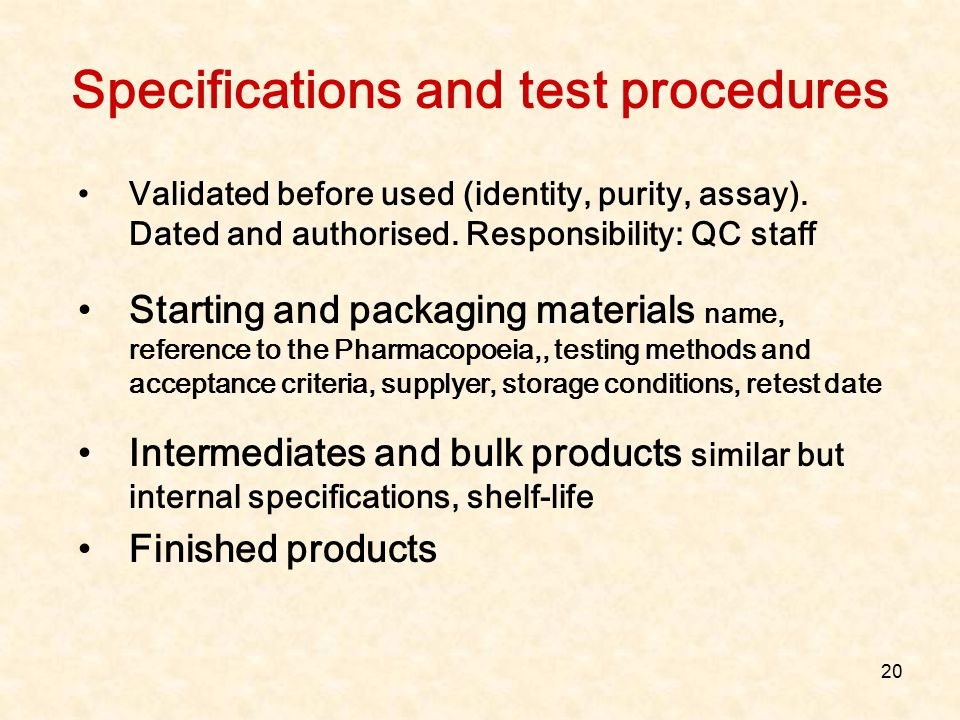 20 Specifications and test procedures Validated before used (identity, purity, assay). Dated and authorised. Responsibility: QC staff Starting and pac