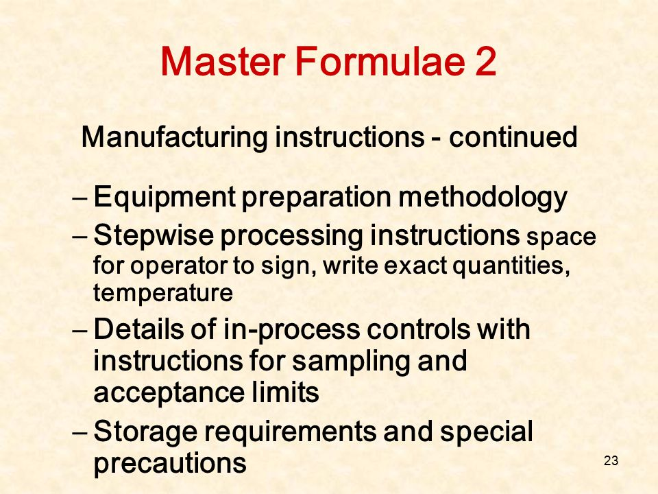 23 Master Formulae 2 Manufacturing instructions - continued –Equipment preparation methodology –Stepwise processing instructions space for operator to