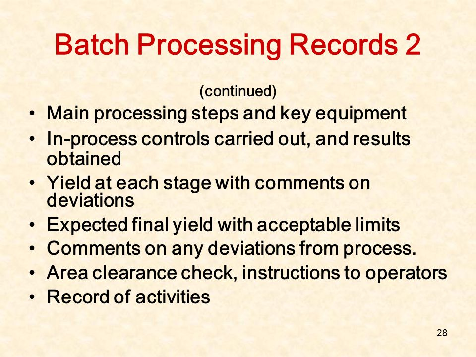 28 Batch Processing Records 2 (continued) Main processing steps and key equipment In-process controls carried out, and results obtained Yield at each