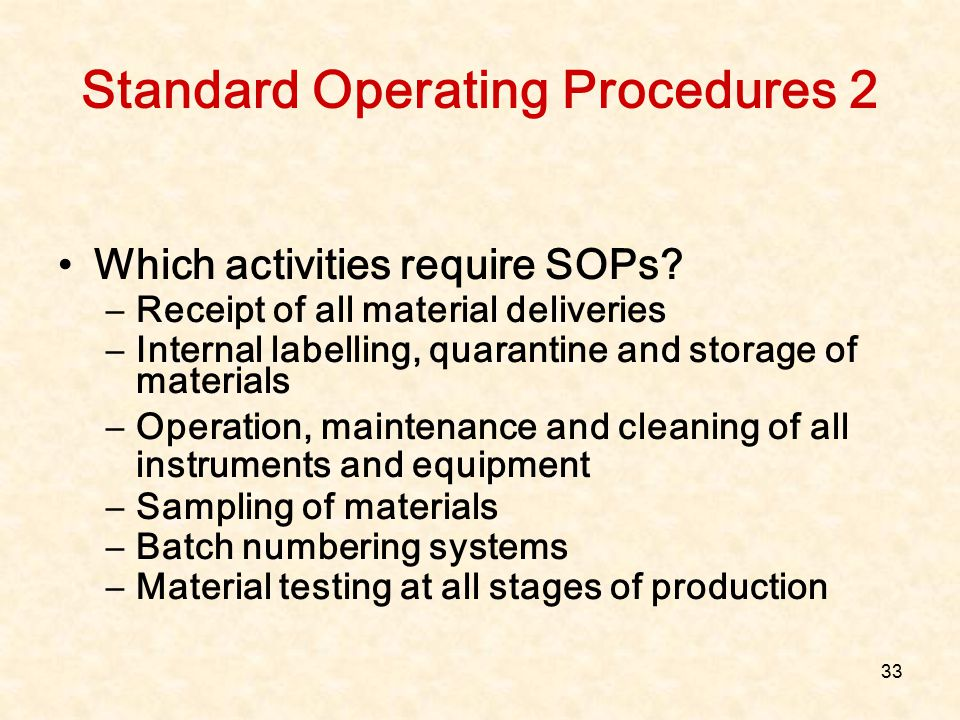 33 Standard Operating Procedures 2 Which activities require SOPs? –Receipt of all material deliveries –Internal labelling, quarantine and storage of m