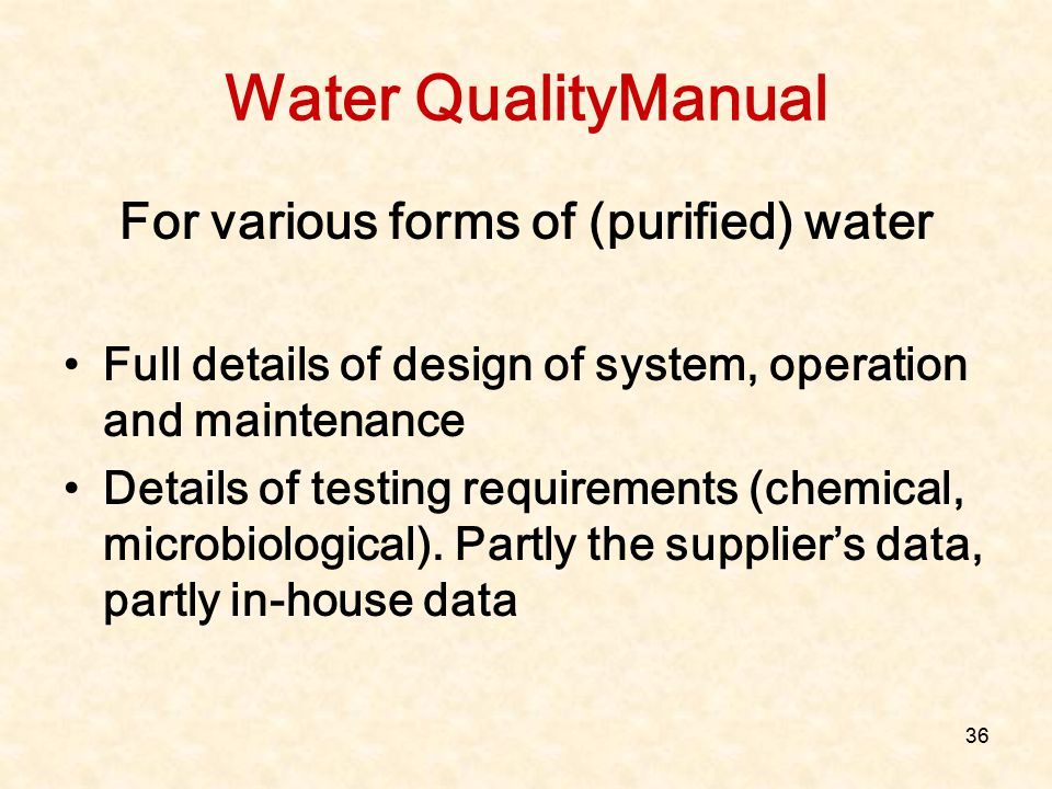 36 Water QualityManual For various forms of (purified) water Full details of design of system, operation and maintenance Details of testing requiremen