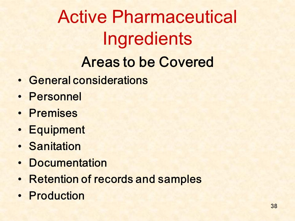 38 Active Pharmaceutical Ingredients Areas to be Covered General considerations Personnel Premises Equipment Sanitation Documentation Retention of rec
