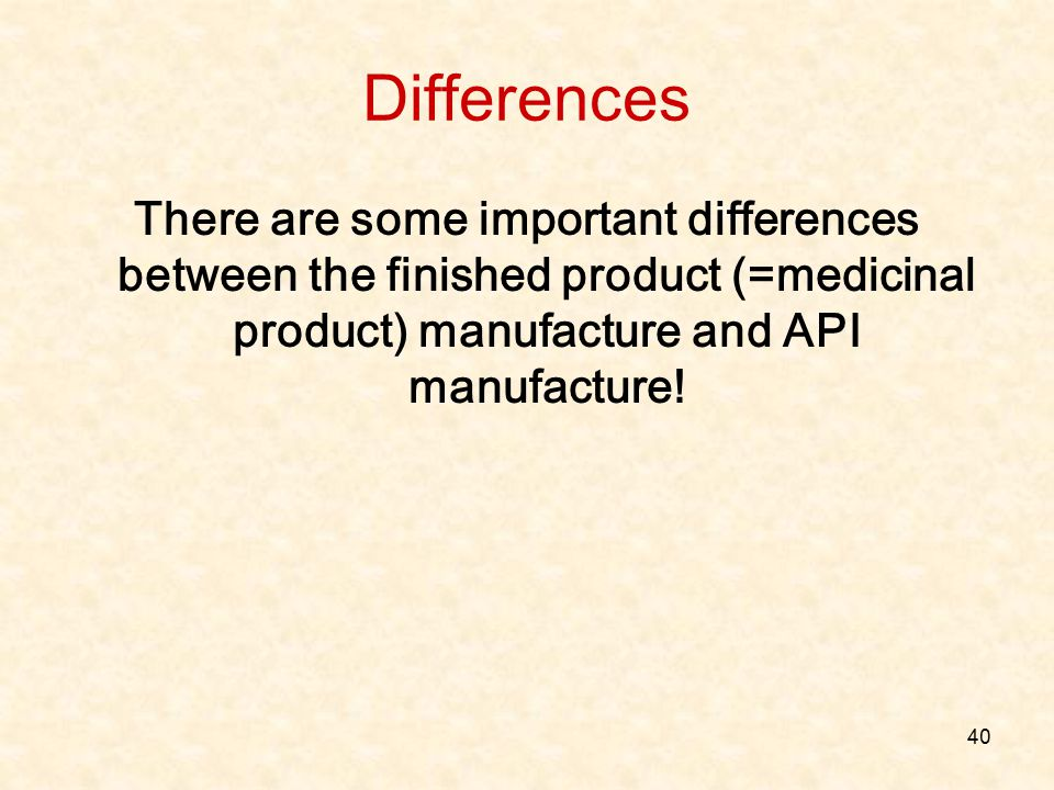 Differences There are some important differences between the finished product (=medicinal product) manufacture and API manufacture! 40