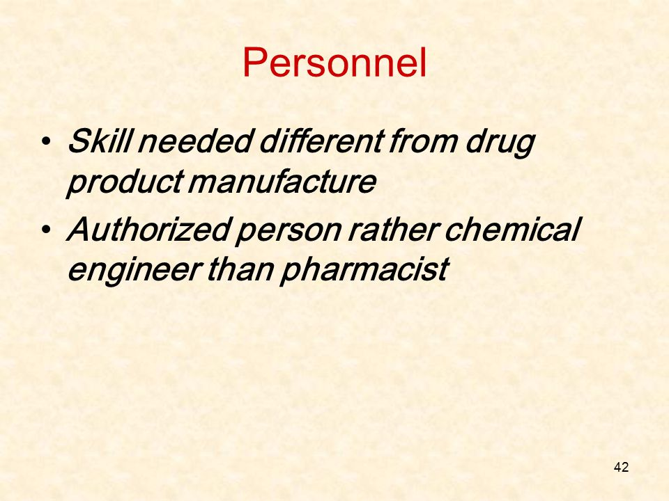 42 Personnel Skill needed different from drug product manufacture Authorized person rather chemical engineer than pharmacist