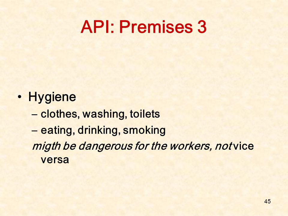 45 API: Premises 3 Hygiene –clothes, washing, toilets –eating, drinking, smoking migth be dangerous for the workers, not vice versa