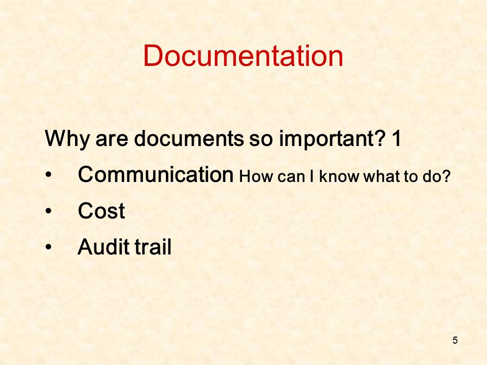 5 Why are documents so important? 1 Communication How can I know what to do? Cost Audit trail Documentation