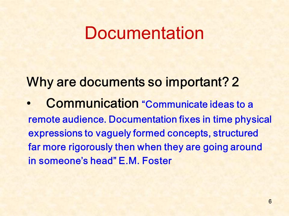 """6 Why are documents so important? 2 Communication """"Communicate ideas to a remote audience. Documentation fixes in time physical expressions to vaguely"""