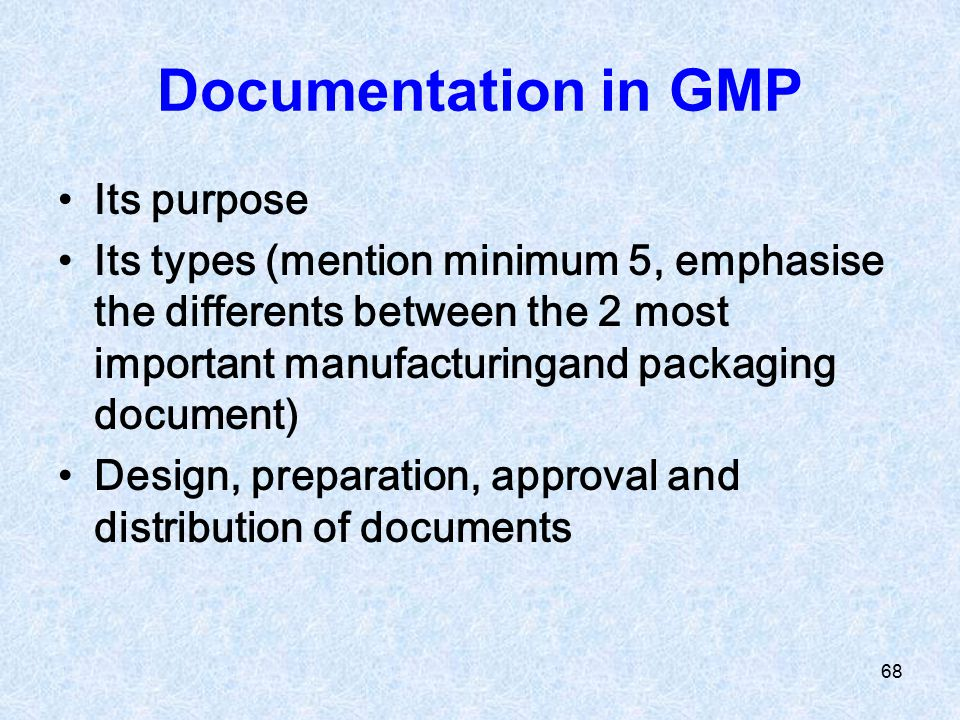 68 Documentation in GMP Its purpose Its types (mention minimum 5, emphasise the differents between the 2 most important manufacturingand packaging doc