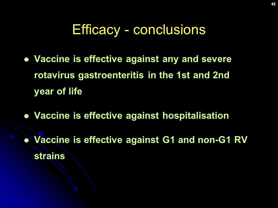 42 Efficacy - conclusions Vaccine is effective against any and severe rotavirus gastroenteritis in the 1st and 2nd year of life Vaccine is effective against hospitalisation Vaccine is effective against G1 and non-G1 RV strains