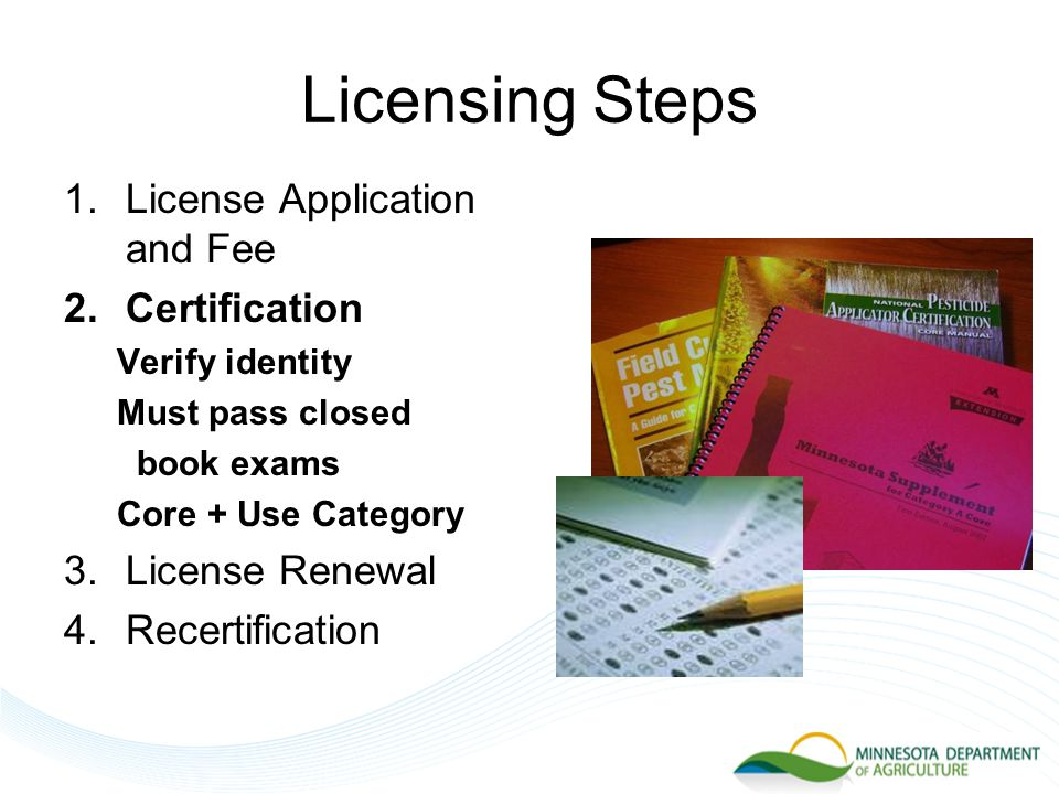 Licensing Steps 1.License Application and Fee 2.Certification Verify identity Must pass closed book exams Core + Use Category 3.License Renewal 4.Recertification