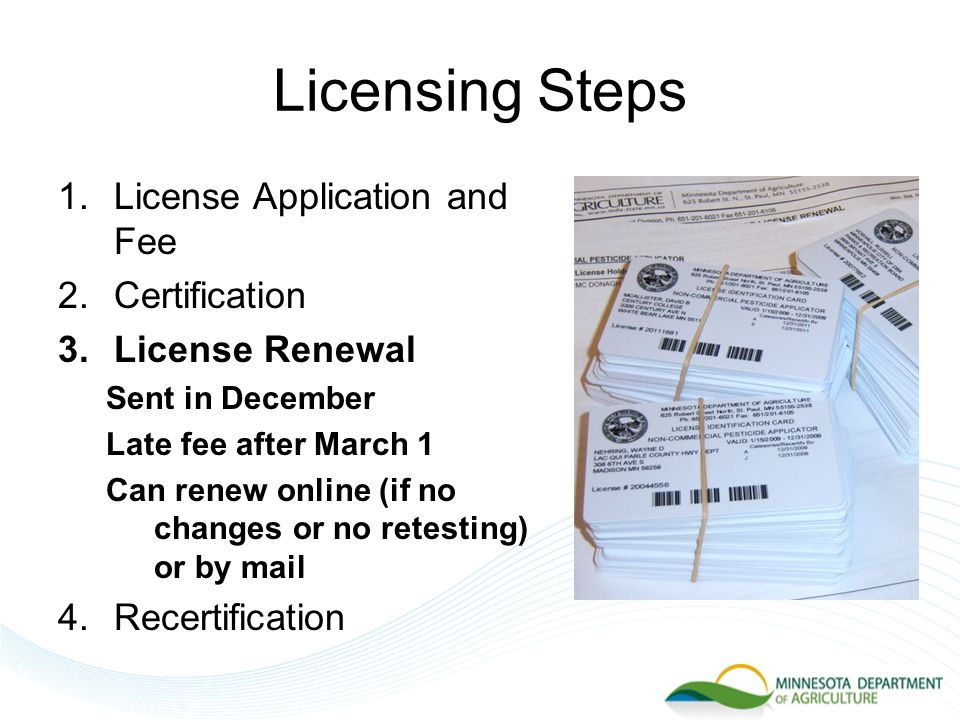 Licensing Steps 1.License Application and Fee 2.Certification 3.License Renewal Sent in December Late fee after March 1 Can renew online (if no changes or no retesting) or by mail 4.Recertification