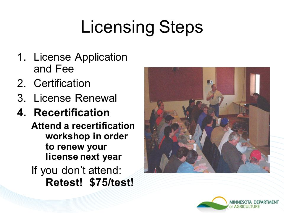 Licensing Steps 1.License Application and Fee 2.Certification 3.License Renewal 4.Recertification Attend a recertification workshop in order to renew your license next year If you don't attend: Retest.