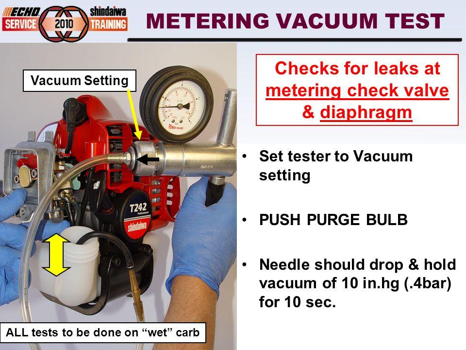 METERING VACUUM TEST Set tester to Vacuum setting PUSH PURGE BULB Needle should drop & hold vacuum of 10 in.hg (.4bar) for 10 sec.