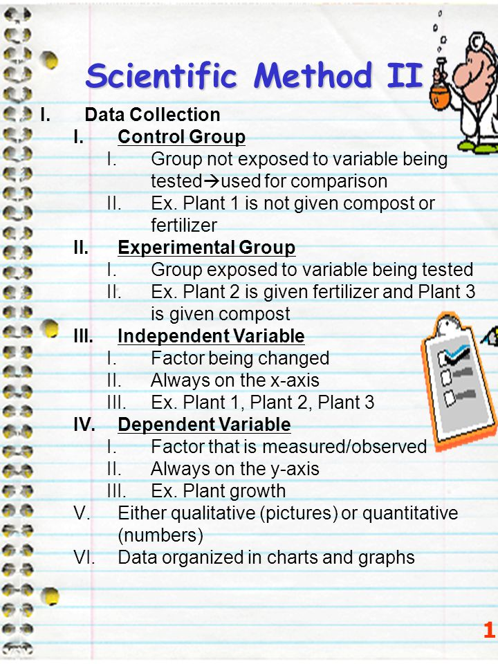 Scientific Method II 13 I.Data Collection I.Control Group I.Group not exposed to variable being tested  used for comparison II.Ex. Plant 1 is not giv