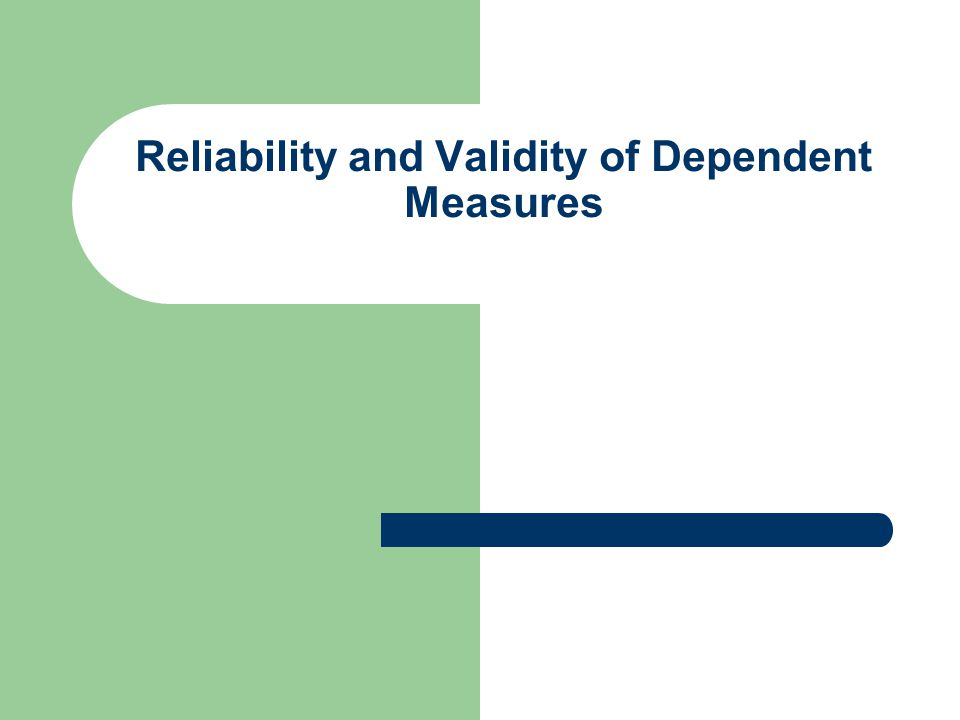 Reliability and Validity of Dependent Measures