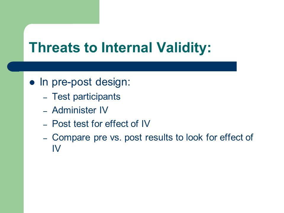 Threats to Internal Validity: In pre-post design: – Test participants – Administer IV – Post test for effect of IV – Compare pre vs. post results to l