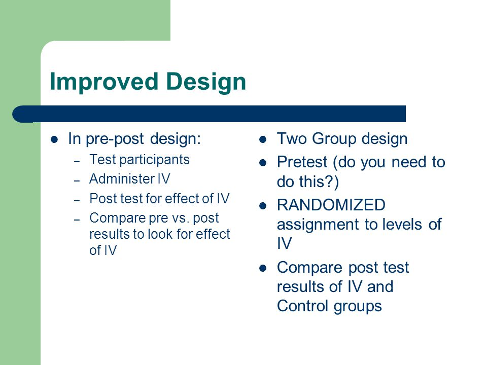 Improved Design In pre-post design: – Test participants – Administer IV – Post test for effect of IV – Compare pre vs. post results to look for effect