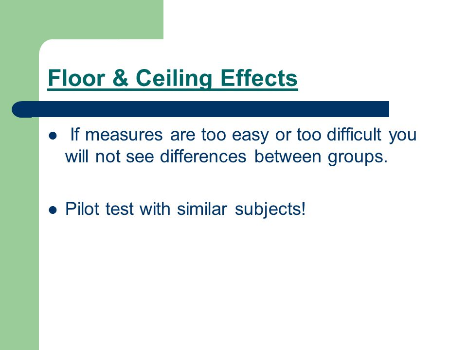 Floor & Ceiling Effects If measures are too easy or too difficult you will not see differences between groups. Pilot test with similar subjects!