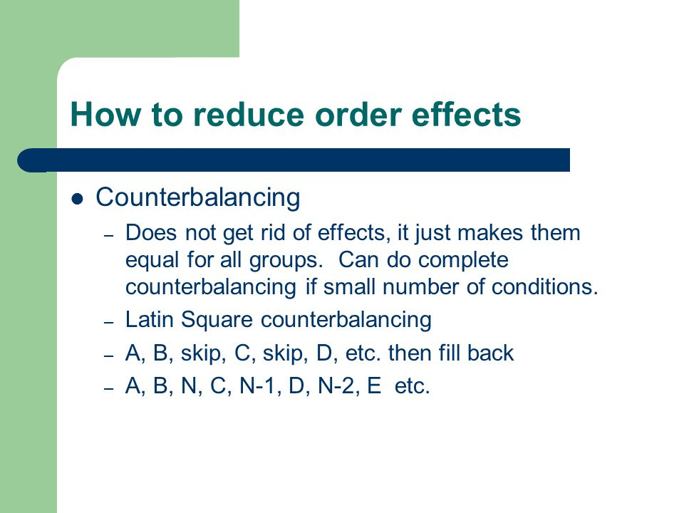 How to reduce order effects Counterbalancing – Does not get rid of effects, it just makes them equal for all groups. Can do complete counterbalancing