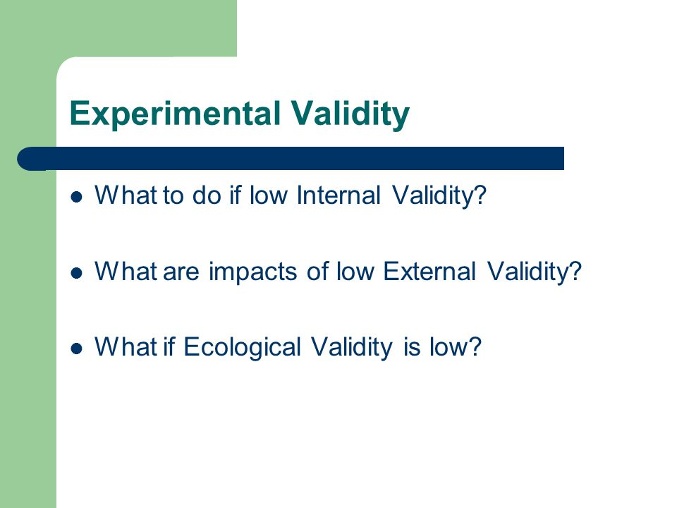Experimental Validity What to do if low Internal Validity? What are impacts of low External Validity? What if Ecological Validity is low?