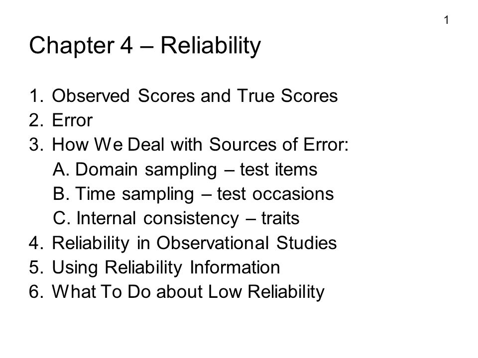 1 Chapter 4 – Reliability 1. Observed Scores and True Scores 2. Error 3. How We Deal with Sources of Error: A. Domain sampling – test items B. Time sa