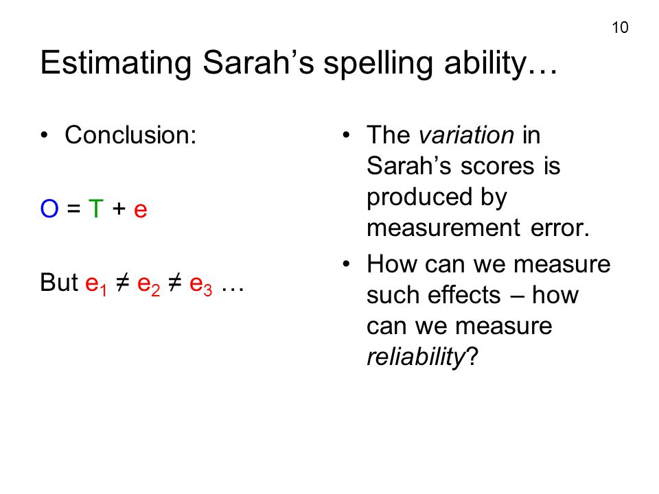 10 Estimating Sarah's spelling ability… Conclusion: O = T + e But e 1 ≠ e 2 ≠ e 3 … The variation in Sarah's scores is produced by measurement error.