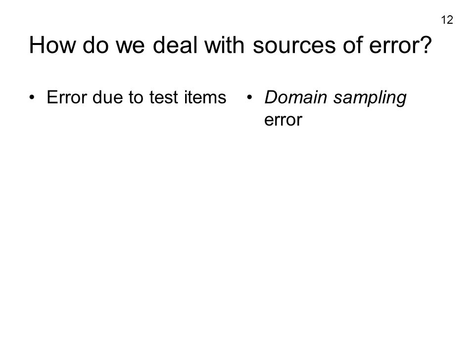 12 How do we deal with sources of error? Error due to test itemsDomain sampling error