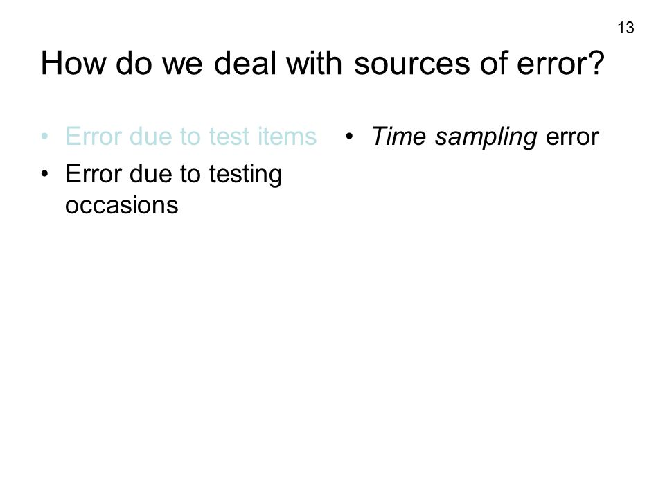 13 How do we deal with sources of error? Error due to test items Error due to testing occasions Time sampling error