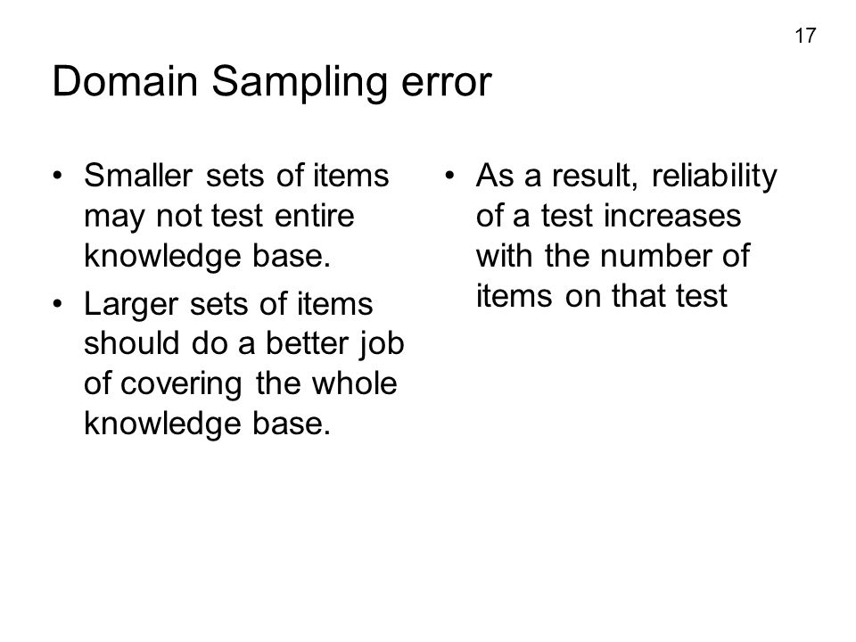 17 Domain Sampling error Smaller sets of items may not test entire knowledge base. Larger sets of items should do a better job of covering the whole k
