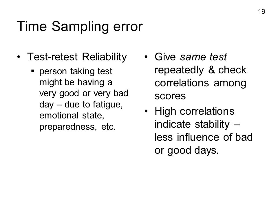 19 Time Sampling error Test-retest Reliability  person taking test might be having a very good or very bad day – due to fatigue, emotional state, pre