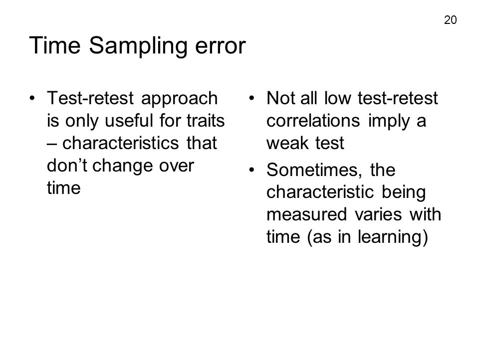 20 Time Sampling error Test-retest approach is only useful for traits – characteristics that don't change over time Not all low test-retest correlatio