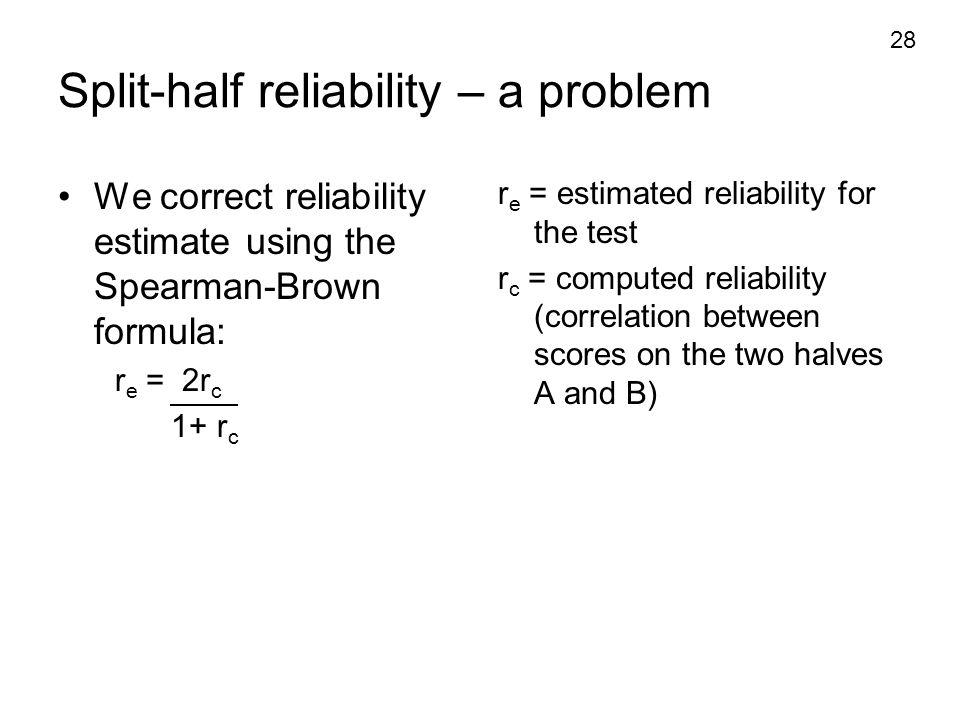 28 Split-half reliability – a problem We correct reliability estimate using the Spearman-Brown formula: r e = 2r c 1+ r c r e = estimated reliability